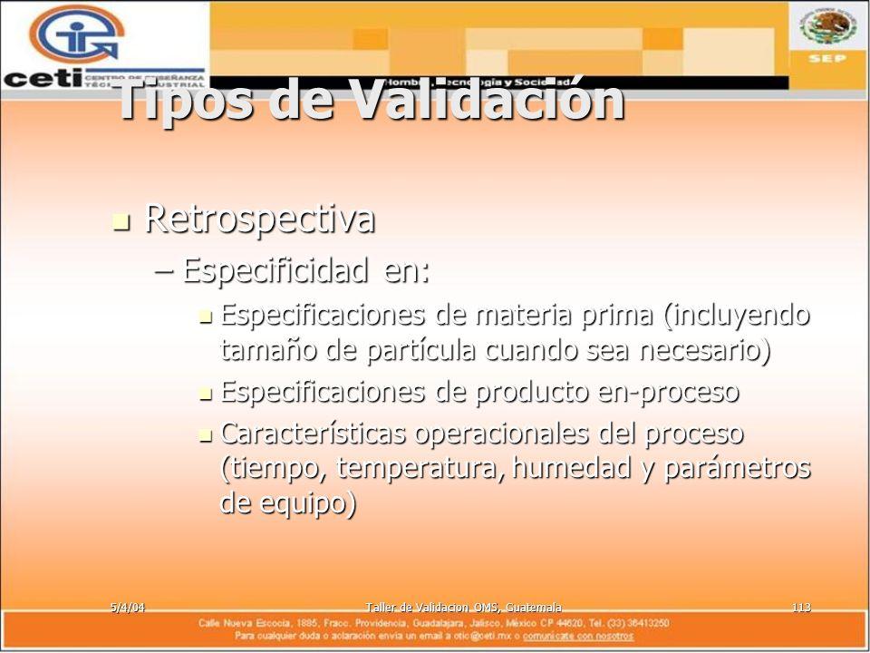 5/4/04Taller de Validacion OMS, Guatemala113 Tipos de Validación Retrospectiva Retrospectiva –Especificidad en: Especificaciones de materia prima (inc