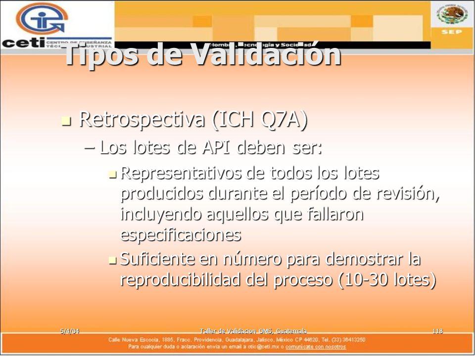 5/4/04Taller de Validacion OMS, Guatemala118 Tipos de Validación Retrospectiva (ICH Q7A) Retrospectiva (ICH Q7A) –Los lotes de API deben ser: Represen