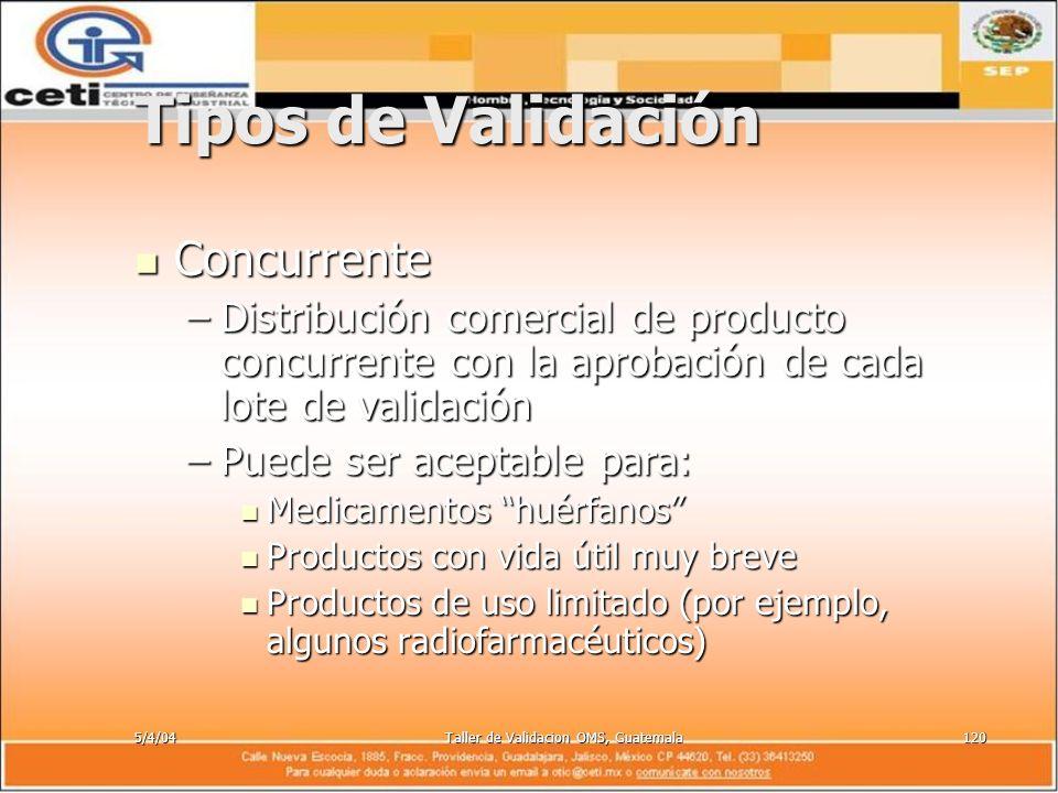 5/4/04Taller de Validacion OMS, Guatemala120 Tipos de Validación Concurrente Concurrente –Distribución comercial de producto concurrente con la aproba