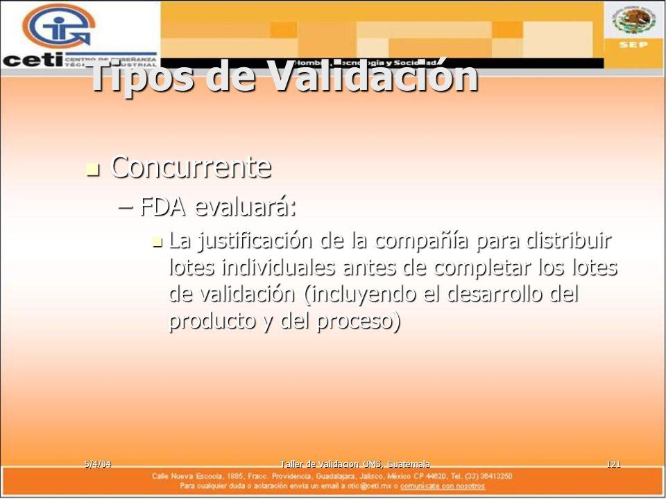 5/4/04Taller de Validacion OMS, Guatemala121 Tipos de Validación Concurrente Concurrente –FDA evaluará: La justificación de la compañía para distribui