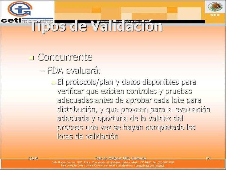 5/4/04Taller de Validacion OMS, Guatemala122 Tipos de Validación Concurrente Concurrente –FDA evaluará: El protocolo/plan y datos disponibles para ver
