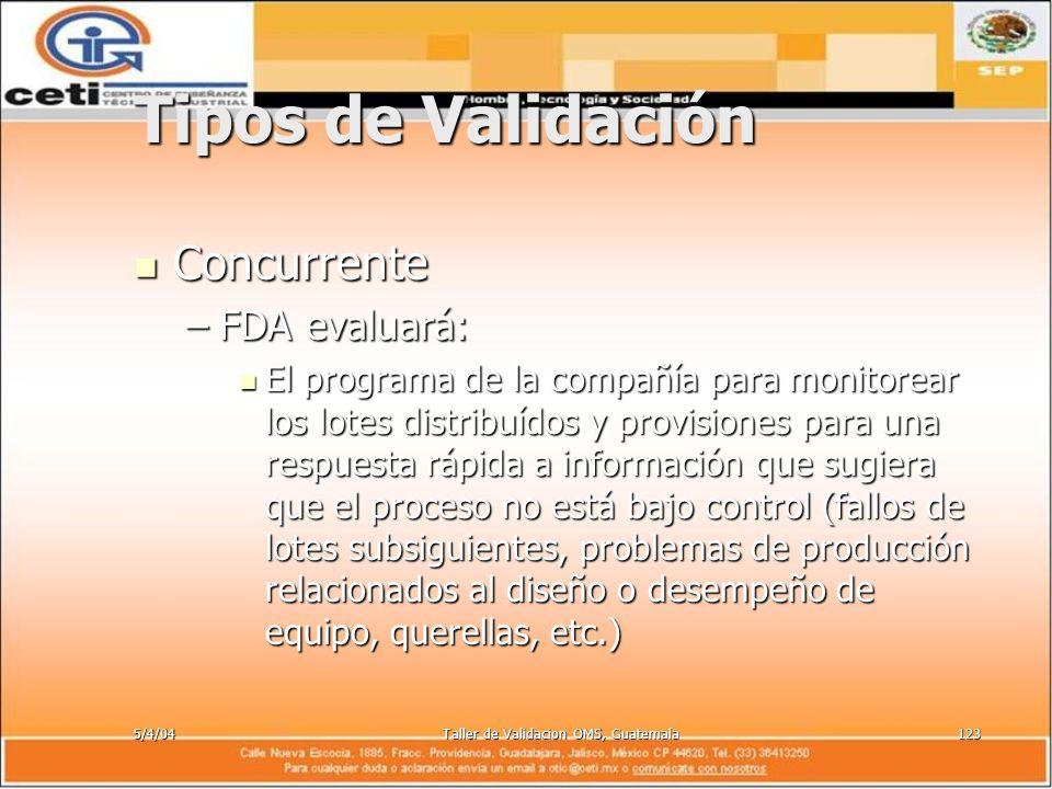 5/4/04Taller de Validacion OMS, Guatemala123 Tipos de Validación Concurrente Concurrente –FDA evaluará: El programa de la compañía para monitorear los