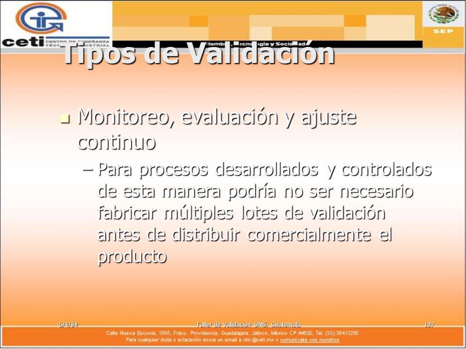 5/4/04Taller de Validacion OMS, Guatemala127 Tipos de Validación Monitoreo, evaluación y ajuste continuo Monitoreo, evaluación y ajuste continuo –Para