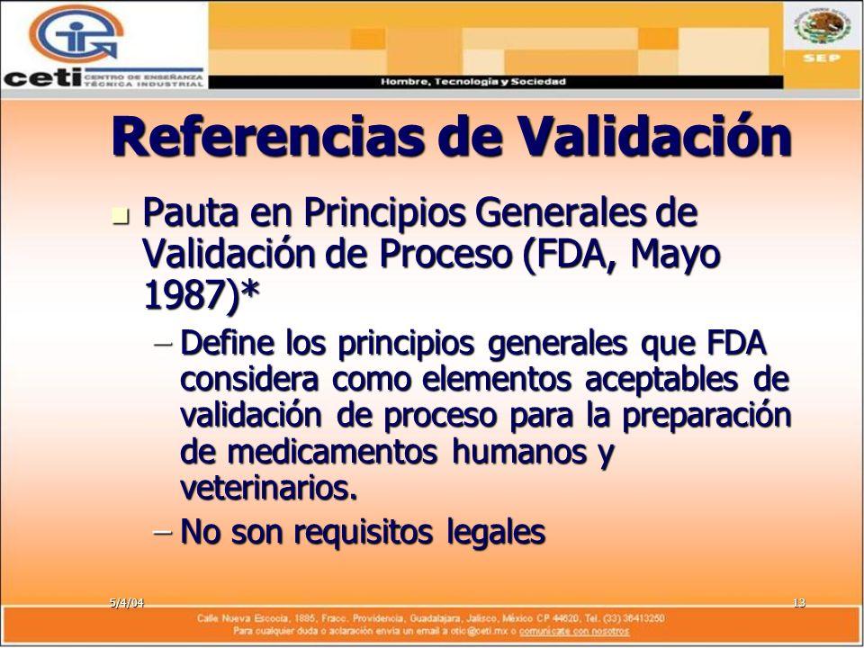 5/4/0413 Referencias de Validación Pauta en Principios Generales de Validación de Proceso (FDA, Mayo 1987)* Pauta en Principios Generales de Validació