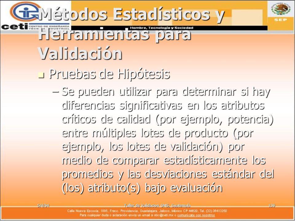 5/4/04Taller de Validacion OMS, Guatemala130 Métodos Estadísticos y Herramientas para Validación Pruebas de Hipótesis Pruebas de Hipótesis –Se pueden