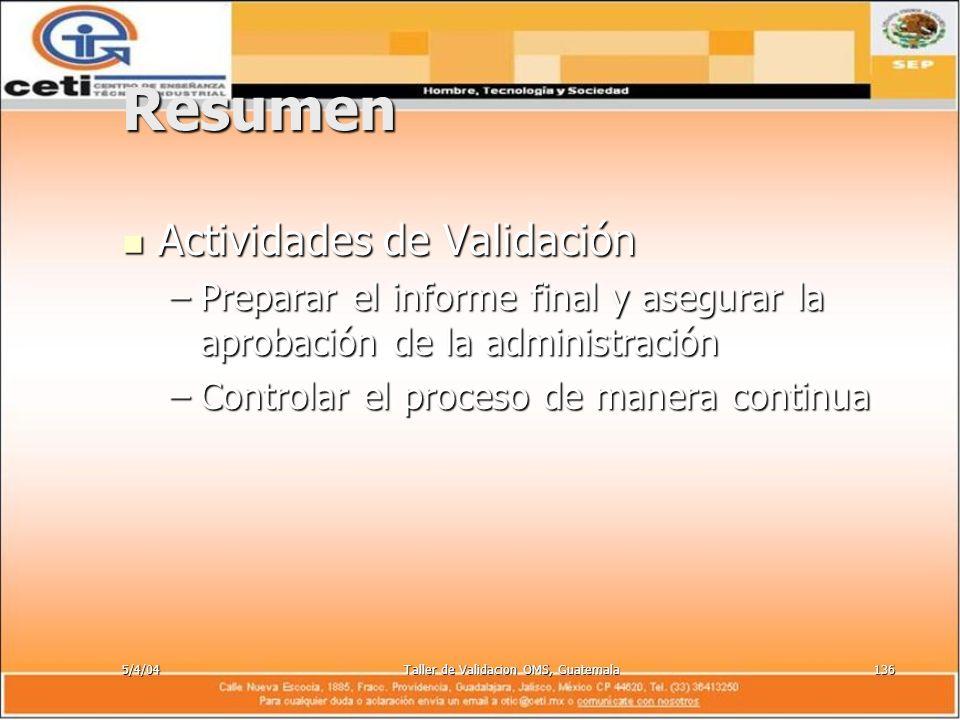 5/4/04Taller de Validacion OMS, Guatemala136 Resumen Actividades de Validación Actividades de Validación –Preparar el informe final y asegurar la apro