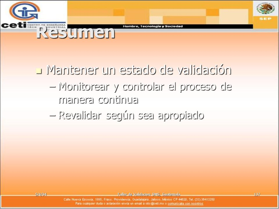 5/4/04Taller de Validacion OMS, Guatemala137 Resumen Mantener un estado de validación Mantener un estado de validación –Monitorear y controlar el proc