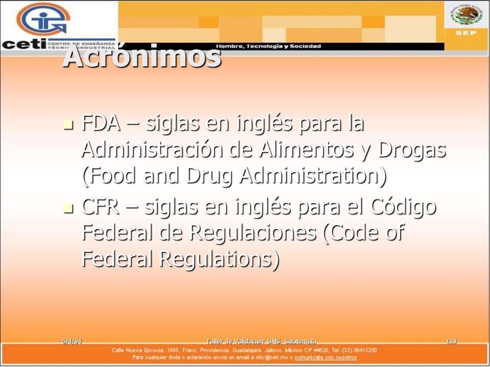 5/4/04Taller de Validacion OMS, Guatemala139 Acrónimos FDA – siglas en inglés para la Administración de Alimentos y Drogas (Food and Drug Administrati