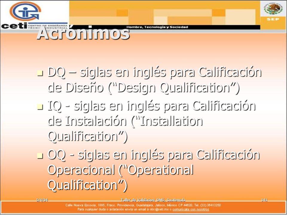 5/4/04Taller de Validacion OMS, Guatemala141 Acrónimos DQ – siglas en inglés para Calificación de Diseño (Design Qualification) DQ – siglas en inglés