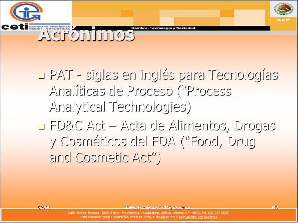 5/4/04Taller de Validacion OMS, Guatemala143 Acrónimos PAT - siglas en inglés para Tecnologías Analíticas de Proceso (Process Analytical Technologies)