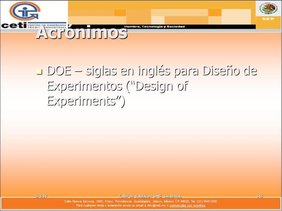 5/4/04Taller de Validacion OMS, Guatemala146 Acrónimos DOE – siglas en inglés para Diseño de Experimentos (Design of Experiments) DOE – siglas en ingl