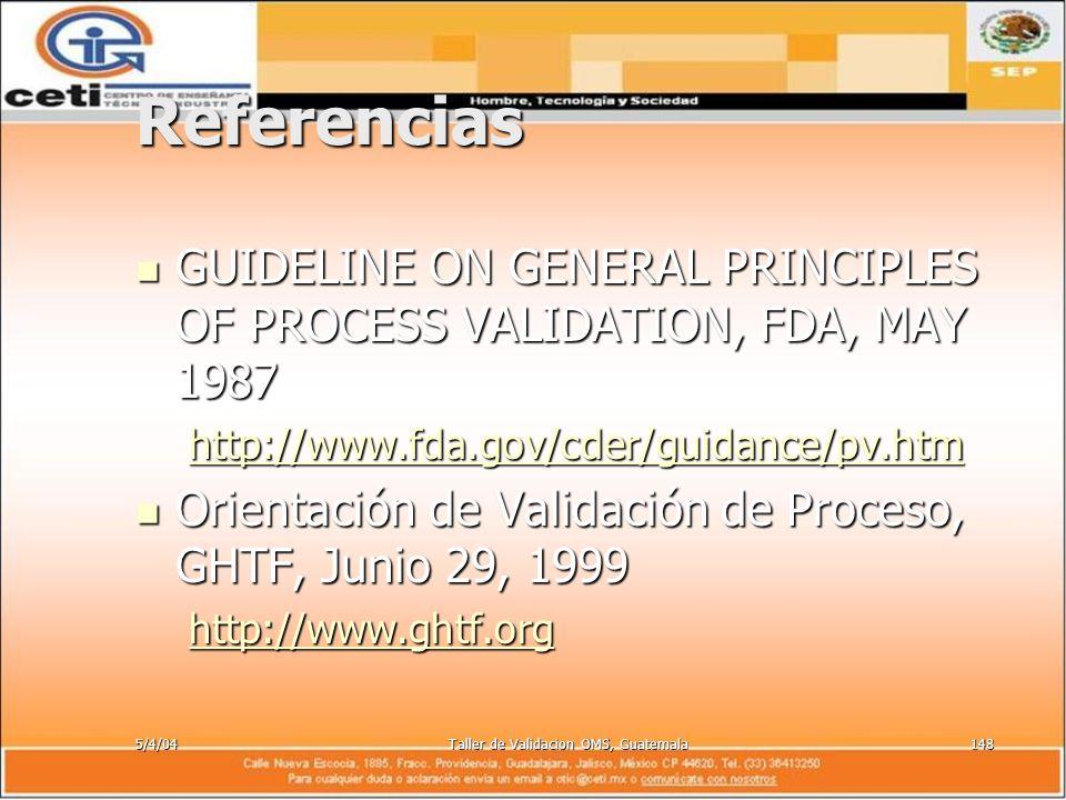 5/4/04Taller de Validacion OMS, Guatemala148 Referencias GUIDELINE ON GENERAL PRINCIPLES OF PROCESS VALIDATION, FDA, MAY 1987 GUIDELINE ON GENERAL PRI