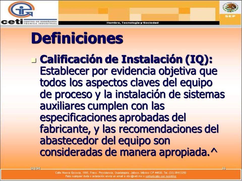 5/4/0416 Definiciones Calificación de Instalación (IQ): Establecer por evidencia objetiva que todos los aspectos claves del equipo de proceso y la ins