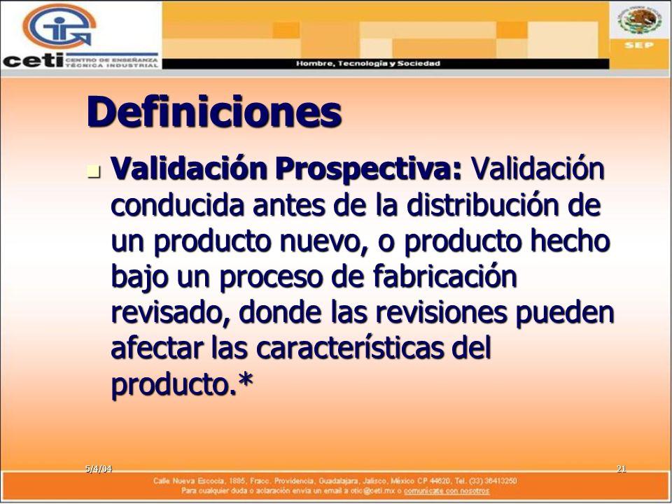 5/4/0421 Definiciones Validación Prospectiva: Validación conducida antes de la distribución de un producto nuevo, o producto hecho bajo un proceso de