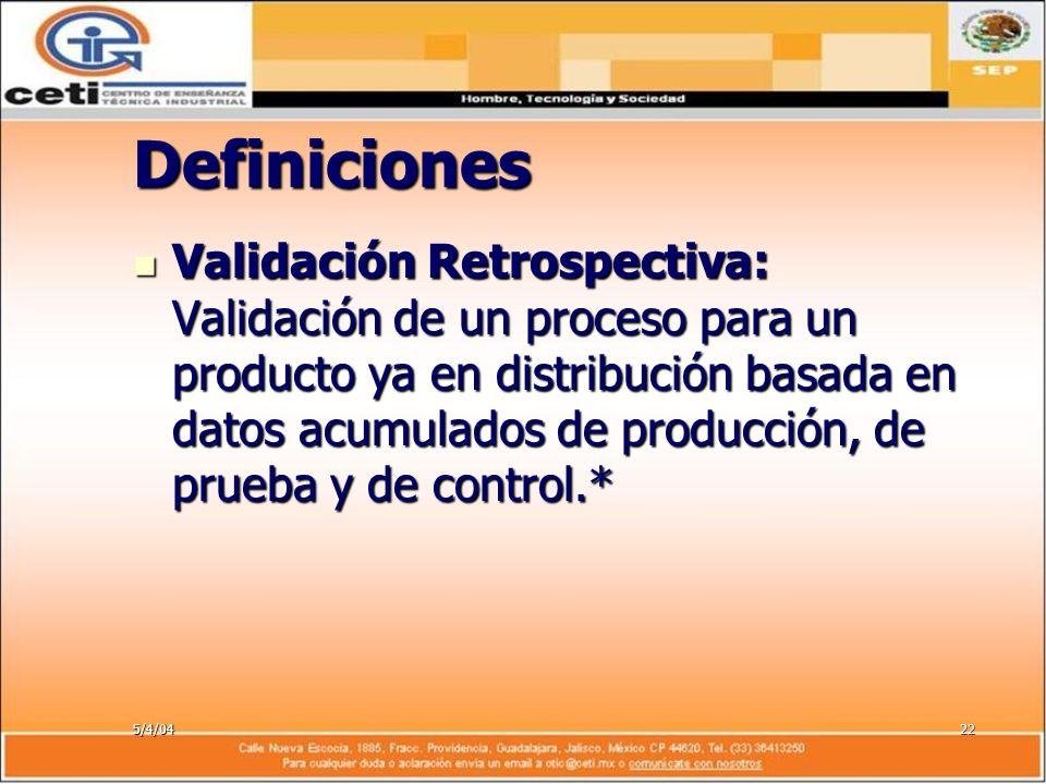 5/4/0422 Definiciones Validación Retrospectiva: Validación de un proceso para un producto ya en distribución basada en datos acumulados de producción,