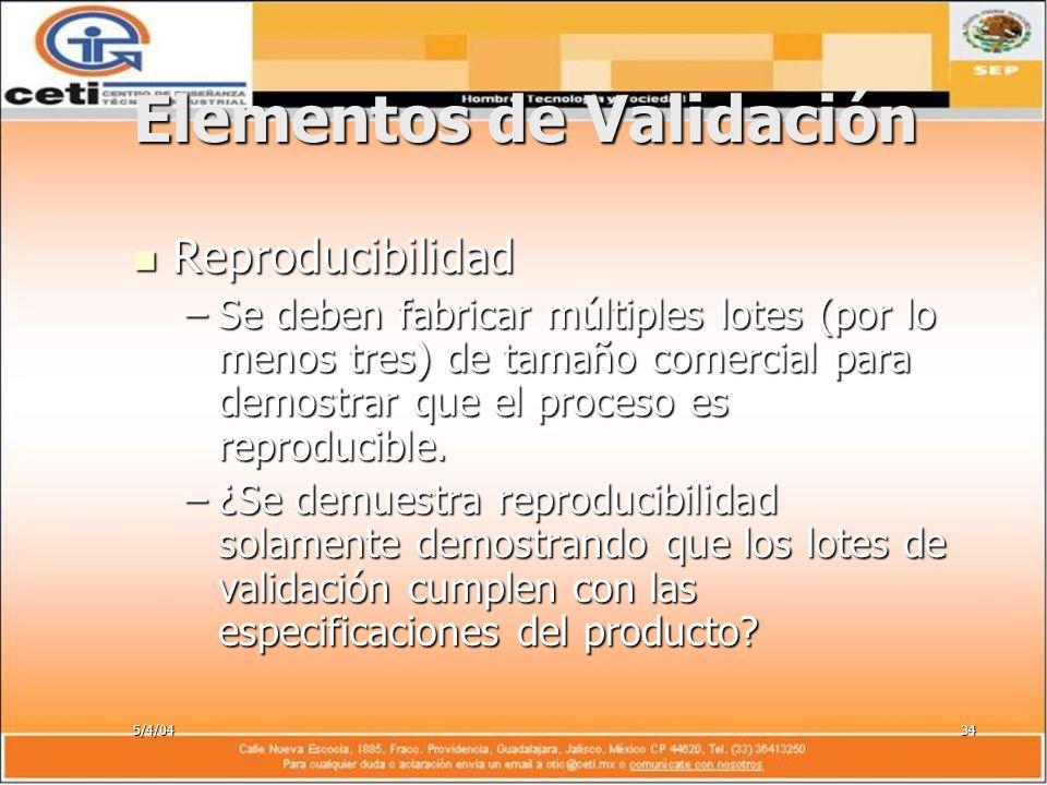 5/4/0434 Elementos de Validación Reproducibilidad Reproducibilidad –Se deben fabricar múltiples lotes (por lo menos tres) de tamaño comercial para dem