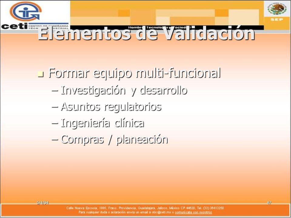 5/4/0447 Elementos de Validación Formar equipo multi-funcional Formar equipo multi-funcional –Investigación y desarrollo –Asuntos regulatorios –Ingeni
