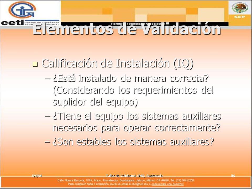5/4/04Taller de Validacion OMS, Guatemala56 Elementos de Validación Calificación de Instalación (IQ) Calificación de Instalación (IQ) –¿Está instalado