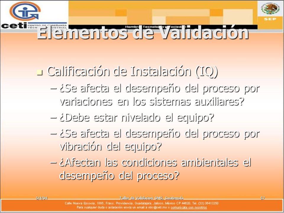 5/4/04Taller de Validacion OMS, Guatemala57 Elementos de Validación Calificación de Instalación (IQ) Calificación de Instalación (IQ) –¿Se afecta el d