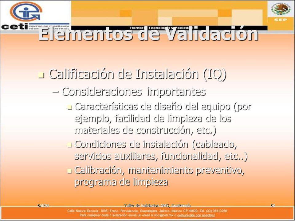 5/4/04Taller de Validacion OMS, Guatemala58 Elementos de Validación Calificación de Instalación (IQ) Calificación de Instalación (IQ) –Consideraciones