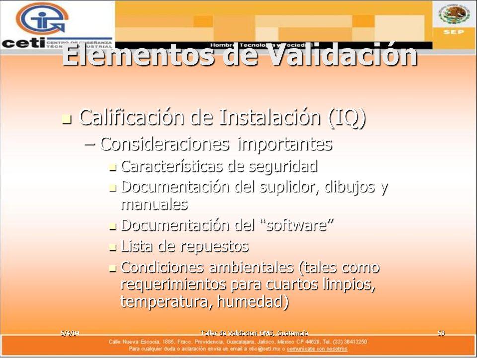 5/4/04Taller de Validacion OMS, Guatemala59 Elementos de Validación Calificación de Instalación (IQ) Calificación de Instalación (IQ) –Consideraciones