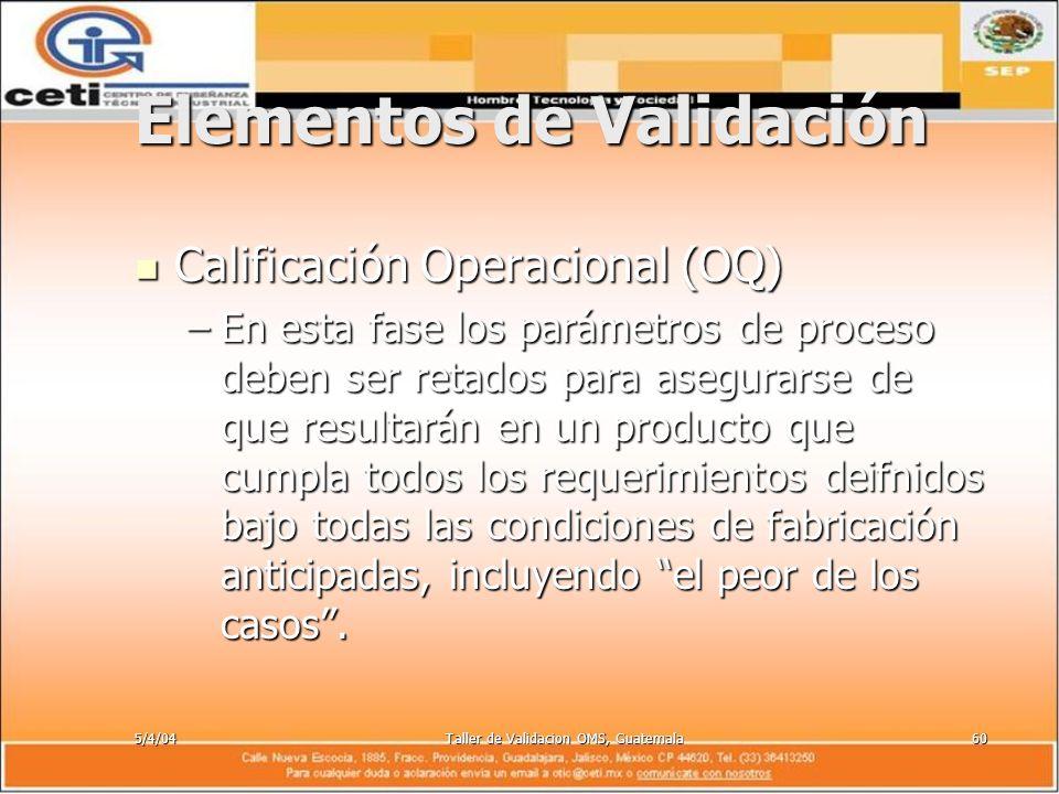 5/4/04Taller de Validacion OMS, Guatemala60 Elementos de Validación Calificación Operacional (OQ) Calificación Operacional (OQ) –En esta fase los pará