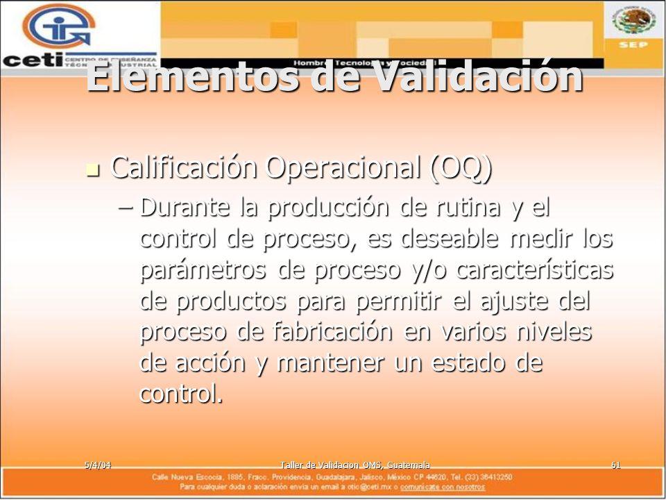 5/4/04Taller de Validacion OMS, Guatemala61 Elementos de Validación Calificación Operacional (OQ) Calificación Operacional (OQ) –Durante la producción