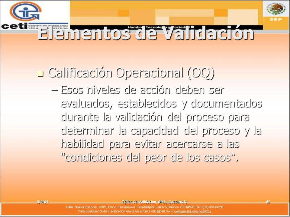 5/4/04Taller de Validacion OMS, Guatemala62 Elementos de Validación Calificación Operacional (OQ) Calificación Operacional (OQ) –Esos niveles de acció