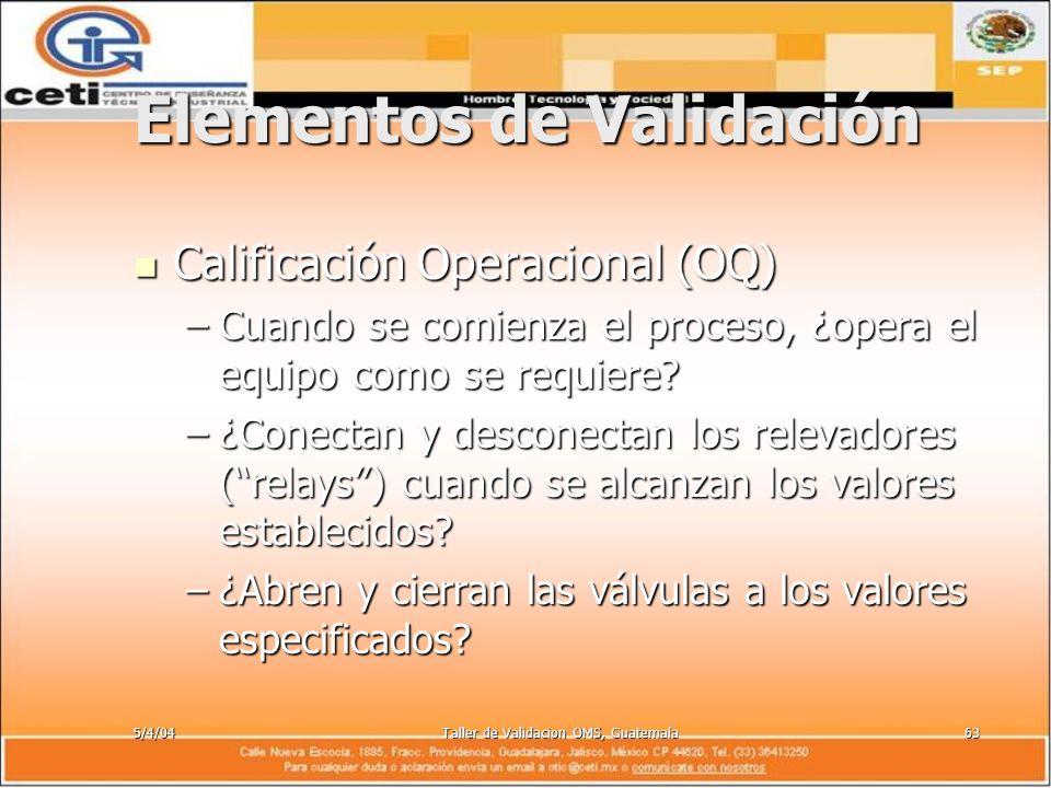 5/4/04Taller de Validacion OMS, Guatemala63 Elementos de Validación Calificación Operacional (OQ) Calificación Operacional (OQ) –Cuando se comienza el