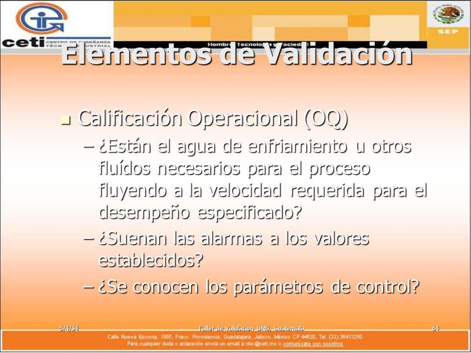 5/4/04Taller de Validacion OMS, Guatemala64 Elementos de Validación Calificación Operacional (OQ) Calificación Operacional (OQ) –¿Están el agua de enf