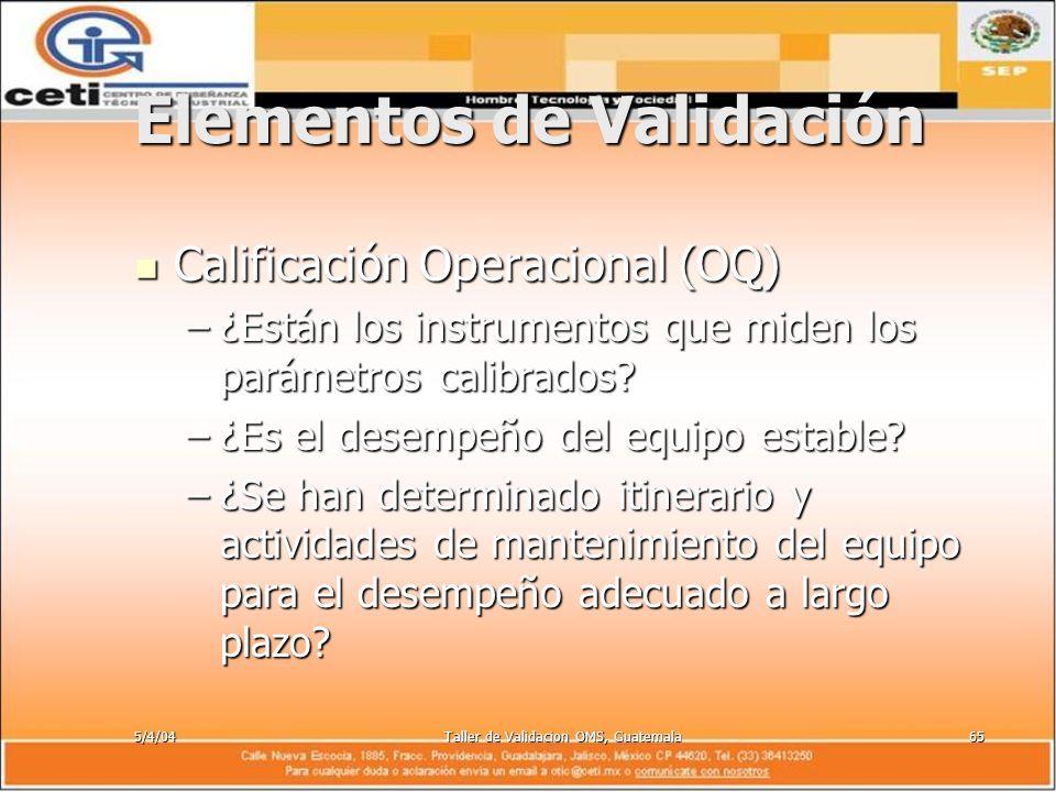 5/4/04Taller de Validacion OMS, Guatemala65 Elementos de Validación Calificación Operacional (OQ) Calificación Operacional (OQ) –¿Están los instrument