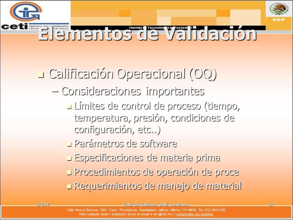 5/4/04Taller de Validacion OMS, Guatemala67 Elementos de Validación Calificación Operacional (OQ) Calificación Operacional (OQ) –Consideraciones impor