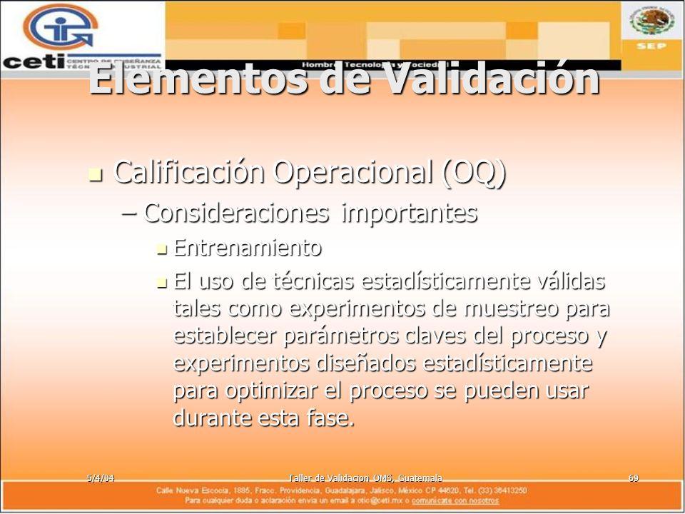 5/4/04Taller de Validacion OMS, Guatemala69 Elementos de Validación Calificación Operacional (OQ) Calificación Operacional (OQ) –Consideraciones impor
