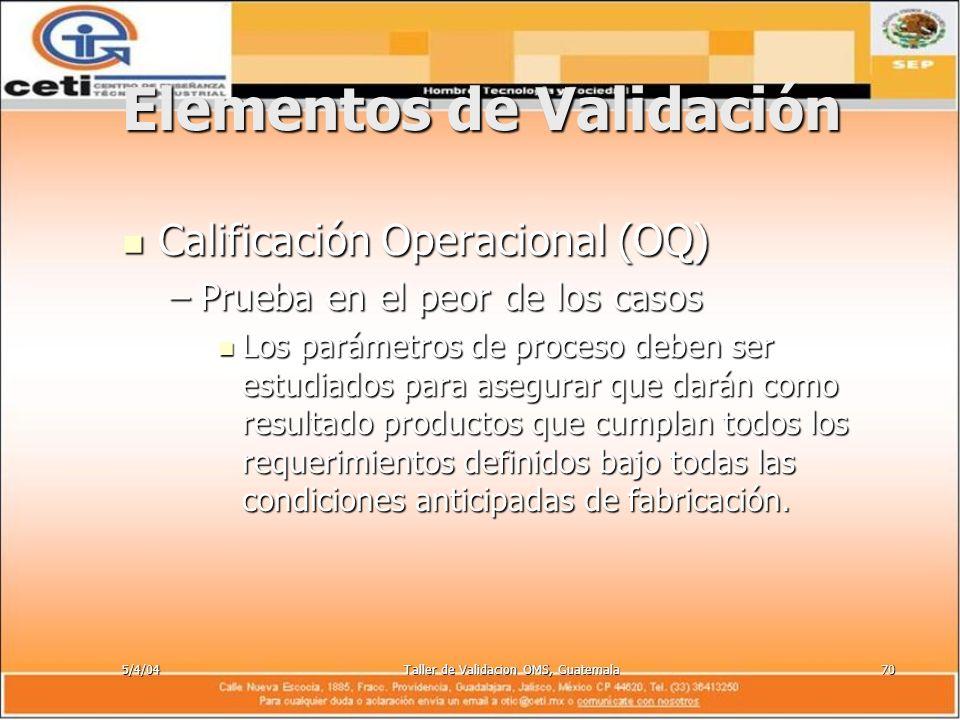 5/4/04Taller de Validacion OMS, Guatemala70 Elementos de Validación Calificación Operacional (OQ) Calificación Operacional (OQ) –Prueba en el peor de