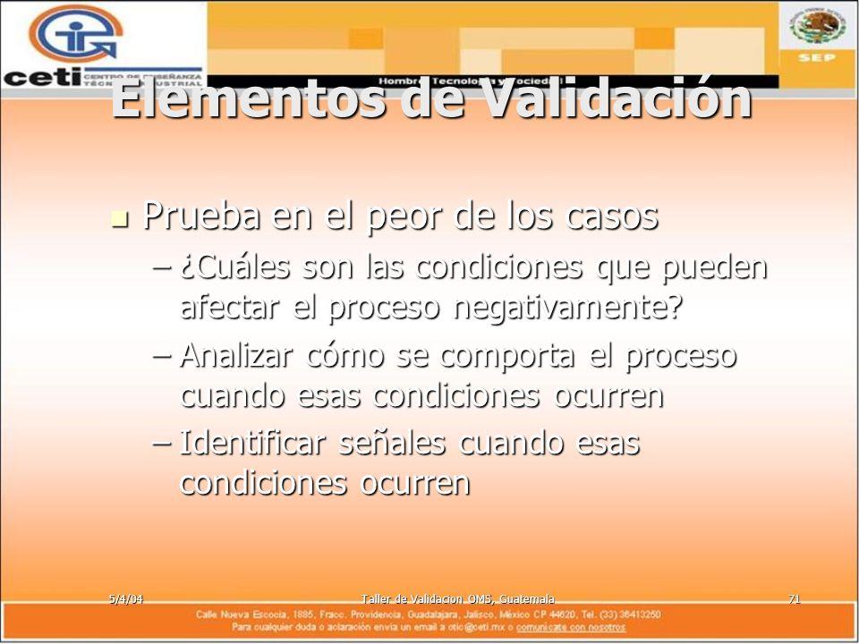 5/4/04Taller de Validacion OMS, Guatemala71 Elementos de Validación Prueba en el peor de los casos Prueba en el peor de los casos –¿Cuáles son las con