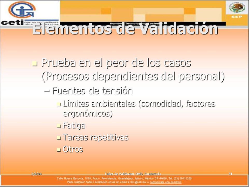 5/4/04Taller de Validacion OMS, Guatemala74 Elementos de Validación Prueba en el peor de los casos (Procesos dependientes del personal) Prueba en el p