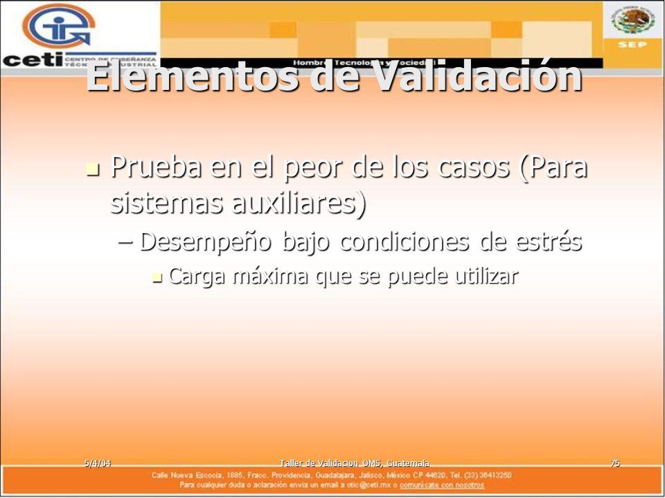 5/4/04Taller de Validacion OMS, Guatemala75 Elementos de Validación Prueba en el peor de los casos (Para sistemas auxiliares) Prueba en el peor de los