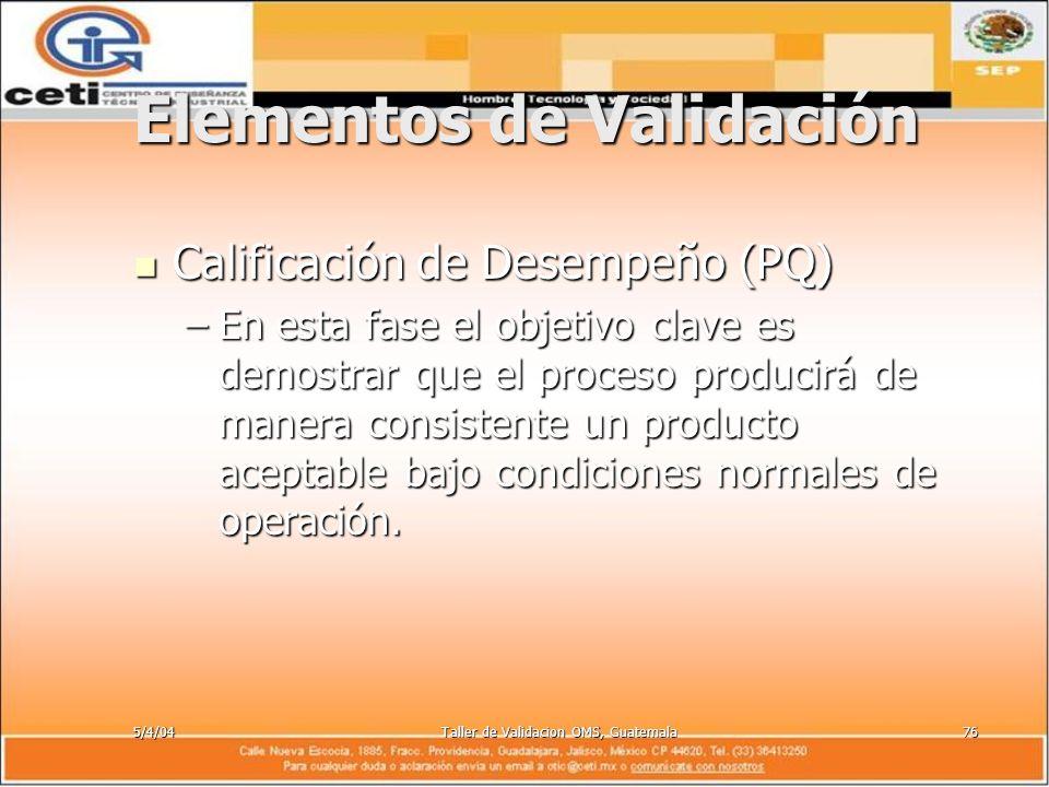 5/4/04Taller de Validacion OMS, Guatemala76 Elementos de Validación Calificación de Desempeño (PQ) Calificación de Desempeño (PQ) –En esta fase el obj