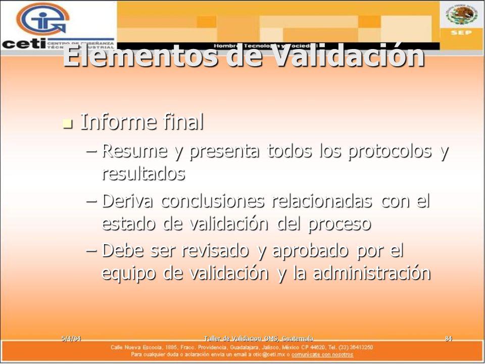 5/4/04Taller de Validacion OMS, Guatemala84 Elementos de Validación Informe final Informe final –Resume y presenta todos los protocolos y resultados –