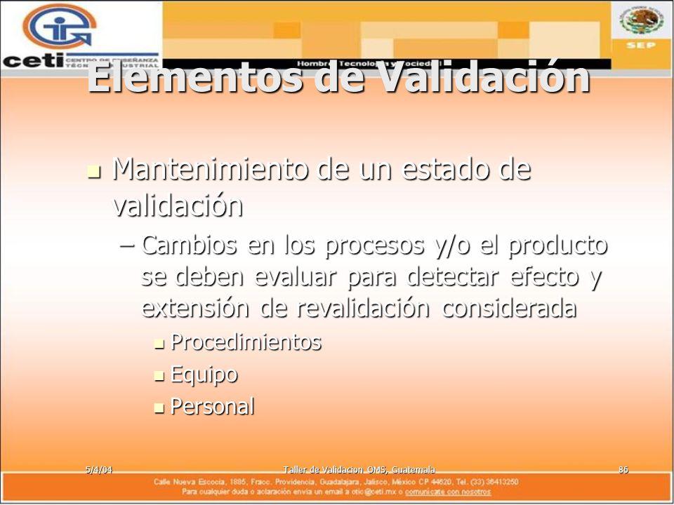 5/4/04Taller de Validacion OMS, Guatemala86 Elementos de Validación Mantenimiento de un estado de validación Mantenimiento de un estado de validación