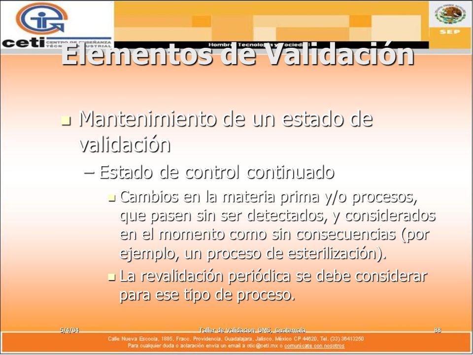 5/4/04Taller de Validacion OMS, Guatemala88 Elementos de Validación Mantenimiento de un estado de validación Mantenimiento de un estado de validación