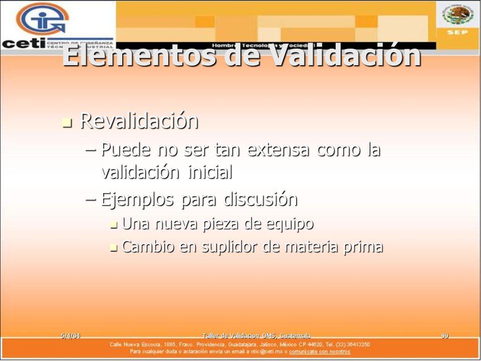 5/4/04Taller de Validacion OMS, Guatemala90 Elementos de Validación Revalidación Revalidación –Puede no ser tan extensa como la validación inicial –Ej