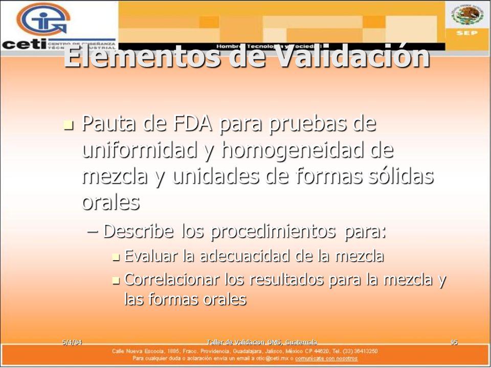 5/4/04Taller de Validacion OMS, Guatemala95 Elementos de Validación Pauta de FDA para pruebas de uniformidad y homogeneidad de mezcla y unidades de fo