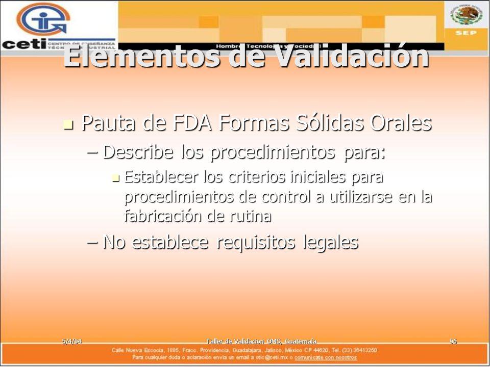 5/4/04Taller de Validacion OMS, Guatemala96 Elementos de Validación Pauta de FDA Formas Sólidas Orales Pauta de FDA Formas Sólidas Orales –Describe lo