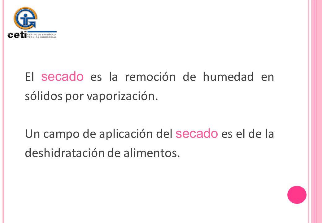 El secado es la remoción de humedad en sólidos por vaporización. Un campo de aplicación del secado es el de la deshidratación de alimentos.