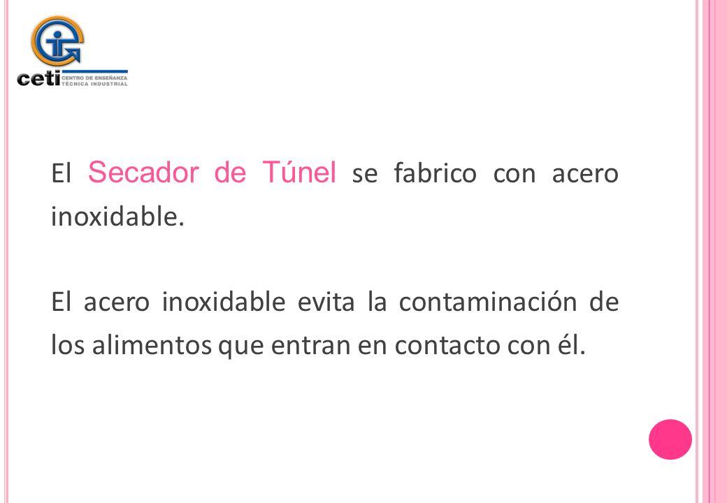 El Secador de Túnel se fabrico con acero inoxidable. El acero inoxidable evita la contaminación de los alimentos que entran en contacto con él.
