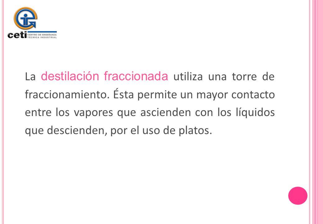 La destilación fraccionada utiliza una torre de fraccionamiento. Ésta permite un mayor contacto entre los vapores que ascienden con los líquidos que d