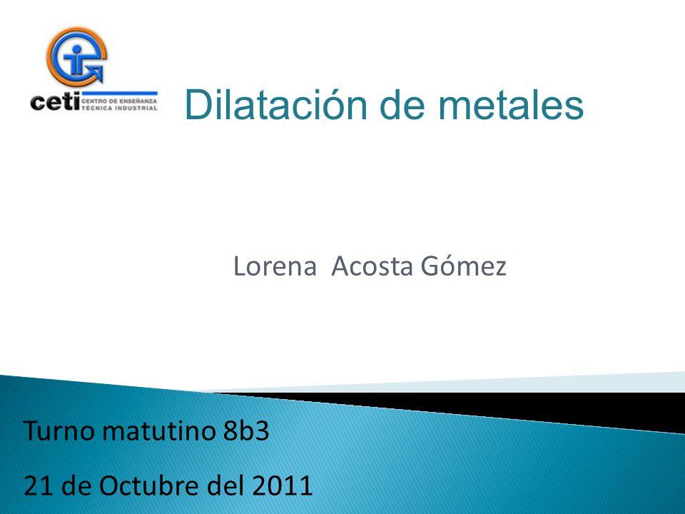 Lorena Acosta Gómez Turno matutino 8b3 21 de Octubre del 2011 Dilatación de metales