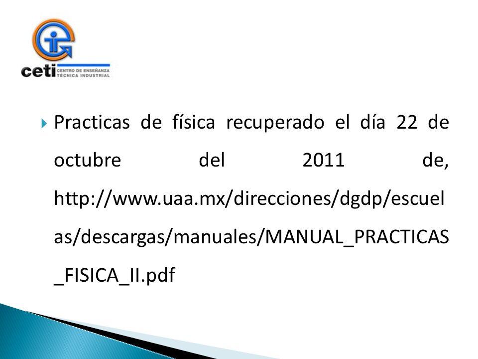 Practicas de física recuperado el día 22 de octubre del 2011 de, http://www.uaa.mx/direcciones/dgdp/escuel as/descargas/manuales/MANUAL_PRACTICAS _FIS