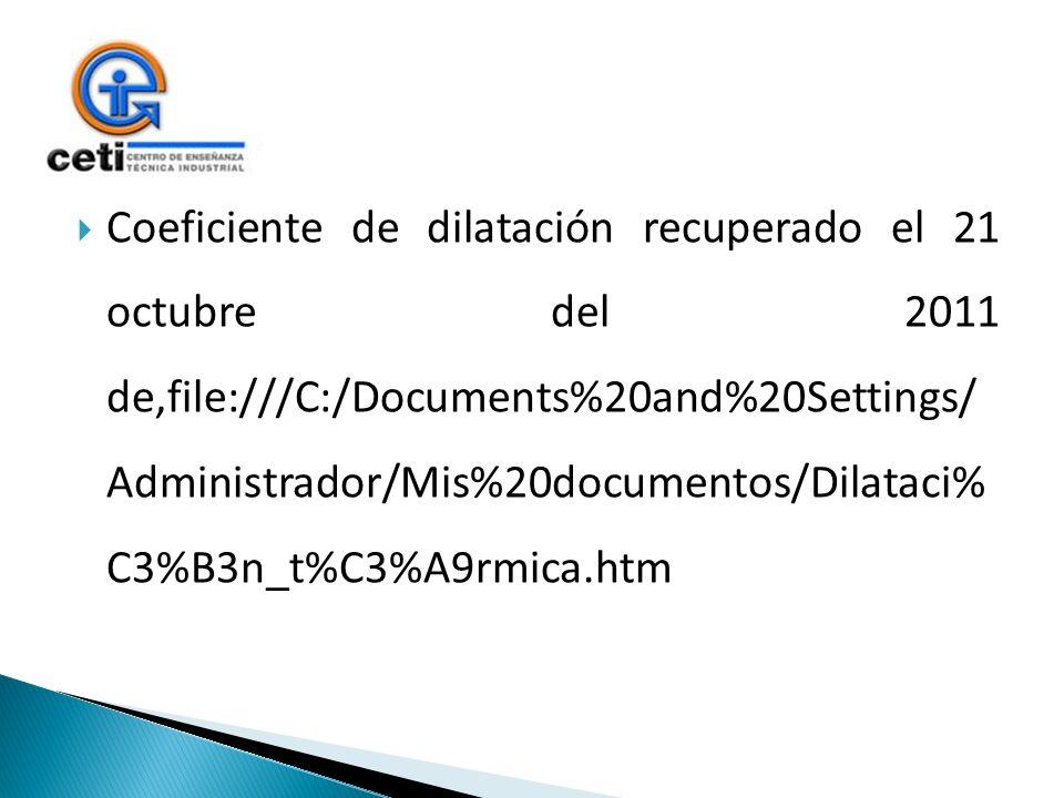Coeficiente de dilatación recuperado el 21 octubre del 2011 de,file:///C:/Documents%20and%20Settings/ Administrador/Mis%20documentos/Dilataci% C3%B3n_